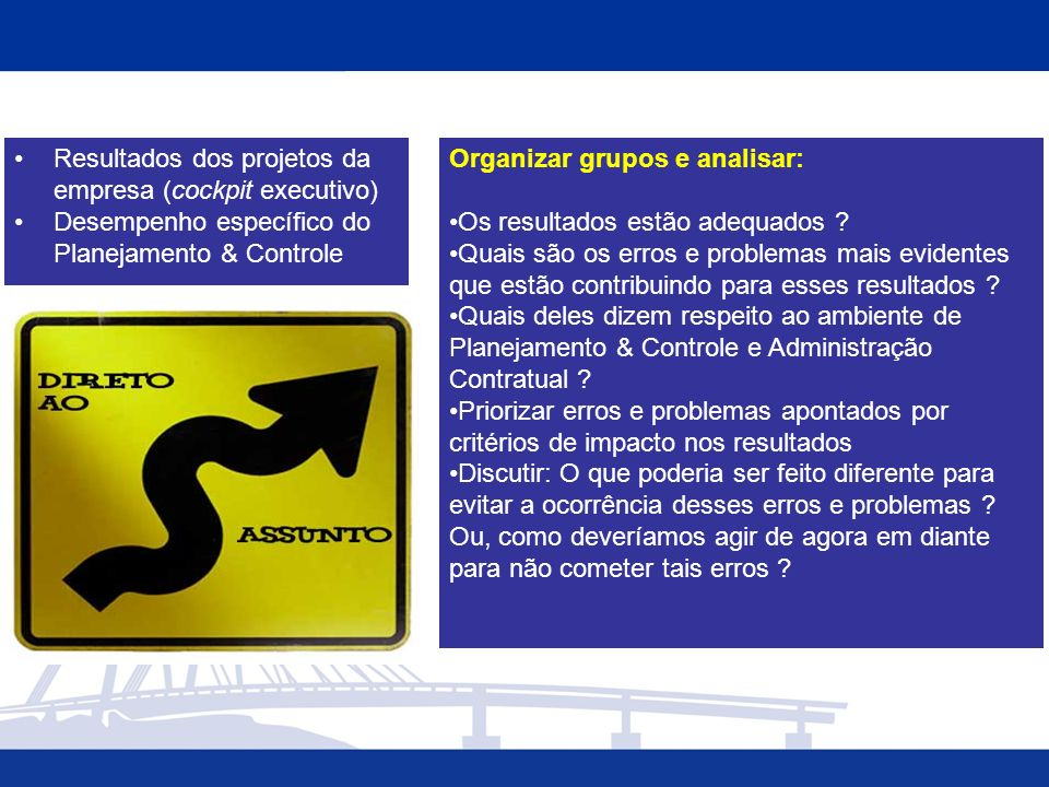 Resultados dos projetos da empresa (cockpit executivo) Desempenho específico do Planejamento & Controle Organizar grupos e analisar: Os resultados estão adequados .