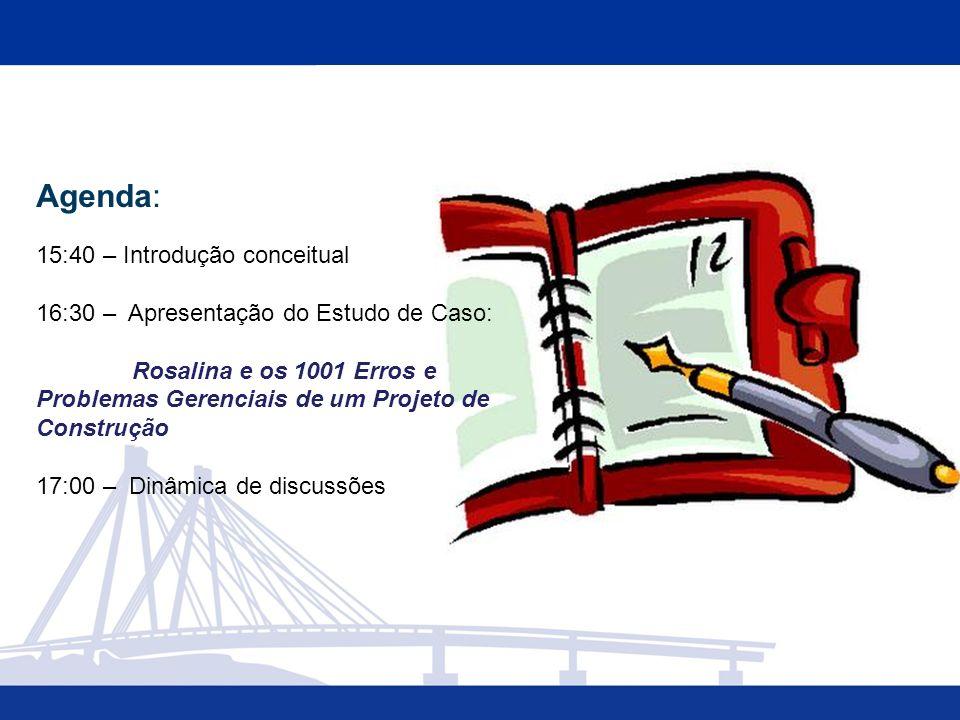 Agenda: 15:40 – Introdução conceitual 16:30 – Apresentação do Estudo de Caso: Rosalina e os 1001 Erros e Problemas Gerenciais de um Projeto de Construção 17:00 – Dinâmica de discussões