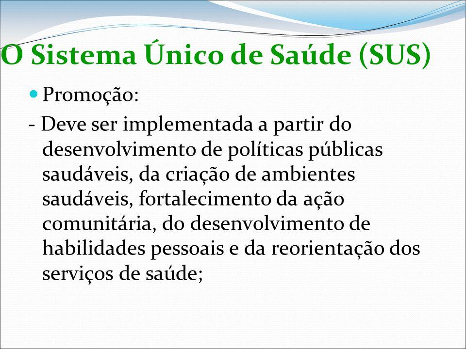 O Sistema Único de Saúde (SUS) Promoção: - Deve ser implementada a partir do desenvolvimento de políticas públicas saudáveis, da criação de ambientes