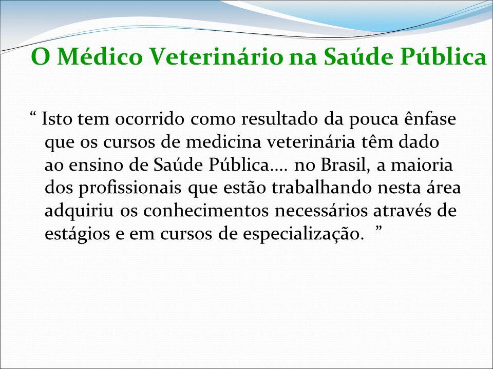 O Médico Veterinário na Saúde Pública Isto tem ocorrido como resultado da pouca ênfase que os cursos de medicina veterinária têm dado ao ensino de Saú