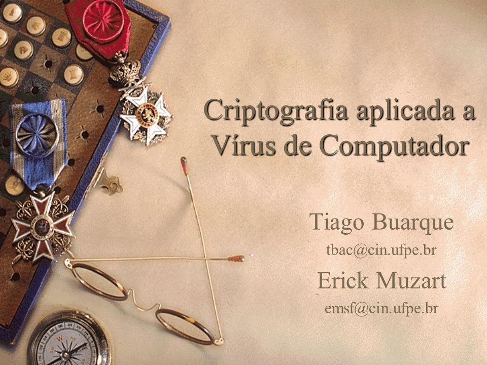 Criptografia aplicada a Vírus de Computador Tiago Buarque tbac@cin.ufpe.br Erick Muzart emsf@cin.ufpe.br