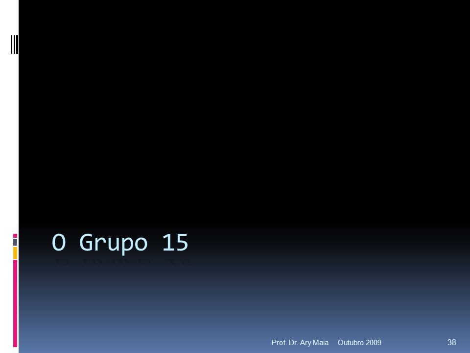 Outubro 2009Prof. Dr. Ary Maia 38 O Grupo 15