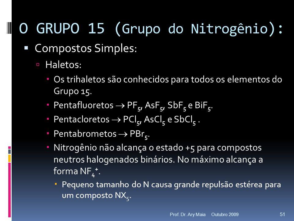 Compostos Simples: Haletos: Os trihaletos são conhecidos para todos os elementos do Grupo 15. Pentafluoretos PF 5, AsF 5, SbF 5 e BiF 5. Pentacloretos