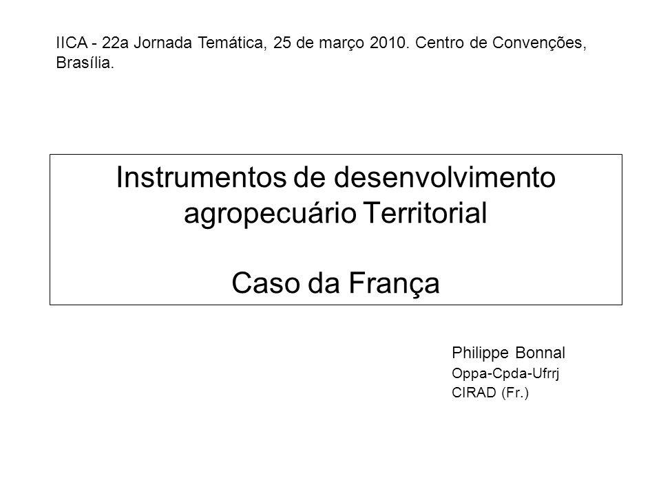 Instrumentos de desenvolvimento agropecuário Territorial Caso da França Philippe Bonnal Oppa-Cpda-Ufrrj CIRAD (Fr.) IICA - 22a Jornada Temática, 25 de