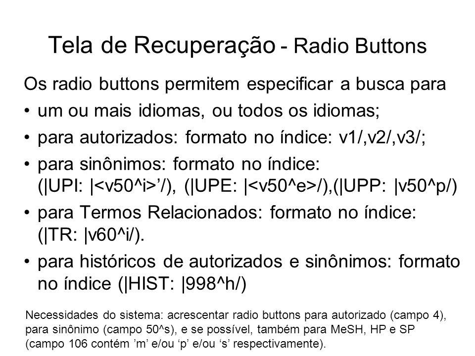 Tela de Recuperação - Radio Buttons Os radio buttons permitem especificar a busca para um ou mais idiomas, ou todos os idiomas; para autorizados: formato no índice: v1/,v2/,v3/; para sinônimos: formato no índice: (|UPI: | /), (|UPE: | /),(|UPP: |v50^p/) para Termos Relacionados: formato no índice: (|TR: |v60^i/).