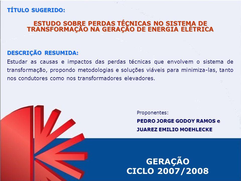 GERAÇÃO CICLO 2007/2008 TÍTULO SUGERIDO: ESTUDO SOBRE PERDAS TÉCNICAS NO SISTEMA DE TRANSFORMAÇÃO NA GERAÇÃO DE ENERGIA ELÉTRICA DESCRIÇÃO RESUMIDA: E