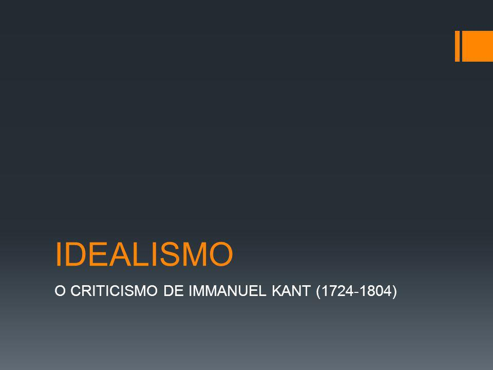 IDEALISMO O CRITICISMO DE IMMANUEL KANT (1724-1804)