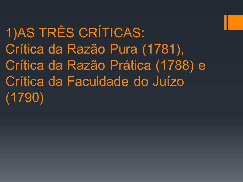 1)AS TRÊS CRÍTICAS: Crítica da Razão Pura (1781), Crítica da Razão Prática (1788) e Crítica da Faculdade do Juízo (1790)