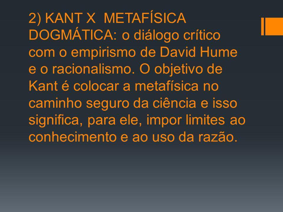2) KANT X METAFÍSICA DOGMÁTICA: o diálogo crítico com o empirismo de David Hume e o racionalismo. O objetivo de Kant é colocar a metafísica no caminho
