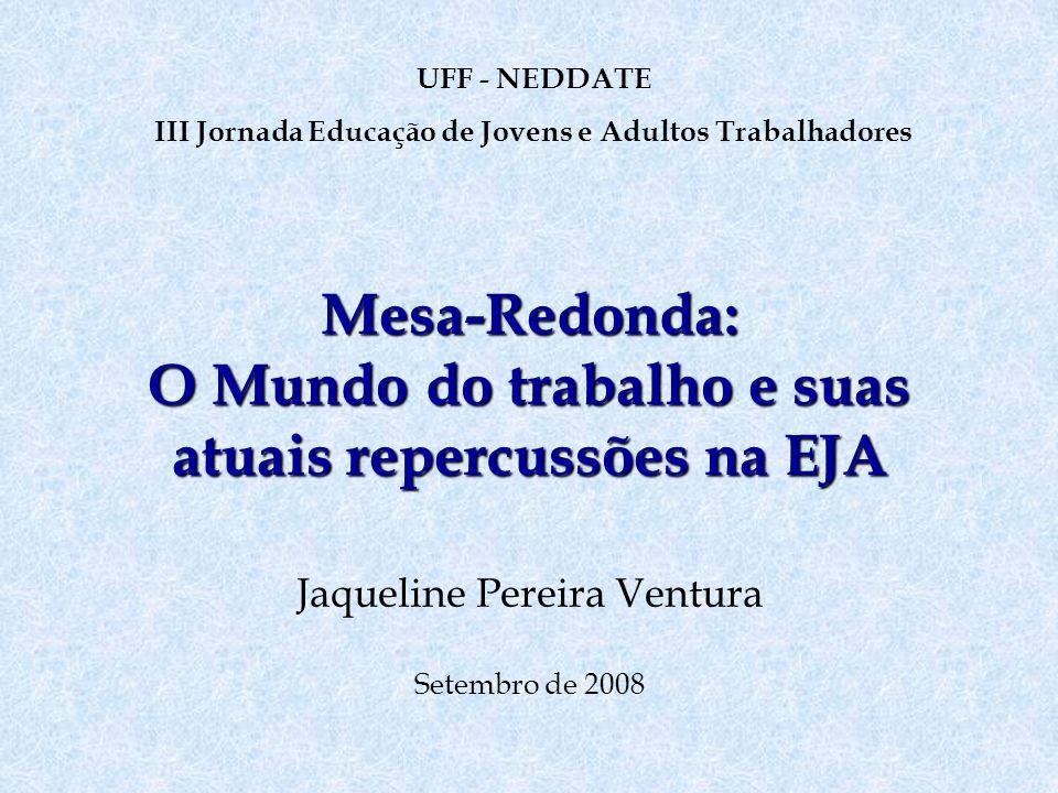 Mesa-Redonda: O Mundo do trabalho e suas atuais repercussões na EJA Jaqueline Pereira Ventura Setembro de 2008 UFF - NEDDATE III Jornada Educação de J