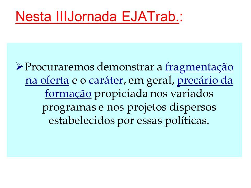 Nesta IIIJornada EJATrab.: Procuraremos demonstrar a fragmentação na oferta e o caráter, em geral, precário da formação propiciada nos variados progra