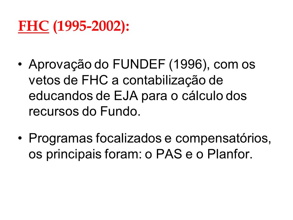 FHC (1995-2002): Aprovação do FUNDEF (1996), com os vetos de FHC a contabilização de educandos de EJA para o cálculo dos recursos do Fundo. Programas