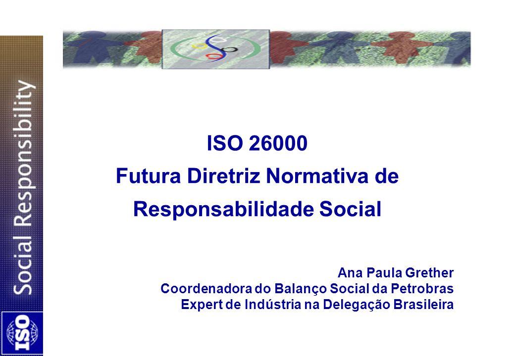 ISO 26000: Futura Diretriz Normativa em Responsabilidade Social Não tem propósito de certificação Será aplicável a todas as organizações Busca promover entendimento comum no campo de RS, clarificando a relação entre princípios de RS e governança organizacional sem caracterizar-se como sistema de gestão Respeita os instrumentos internacionalmente reconhecidos