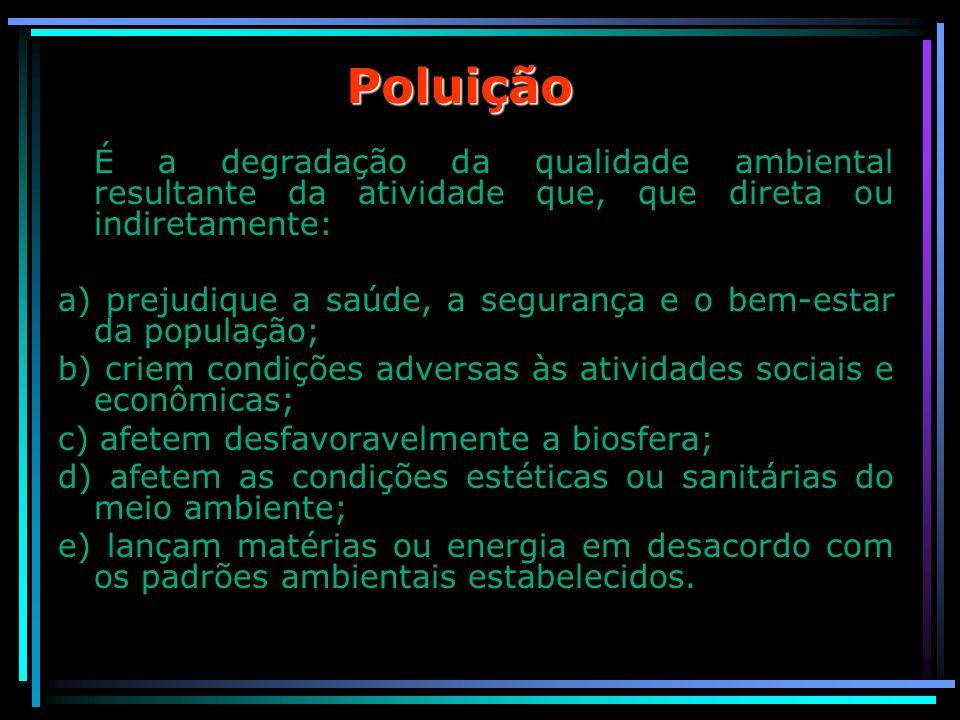 Poluição É a degradação da qualidade ambiental resultante da atividade que, que direta ou indiretamente: a) prejudique a saúde, a segurança e o bem-es