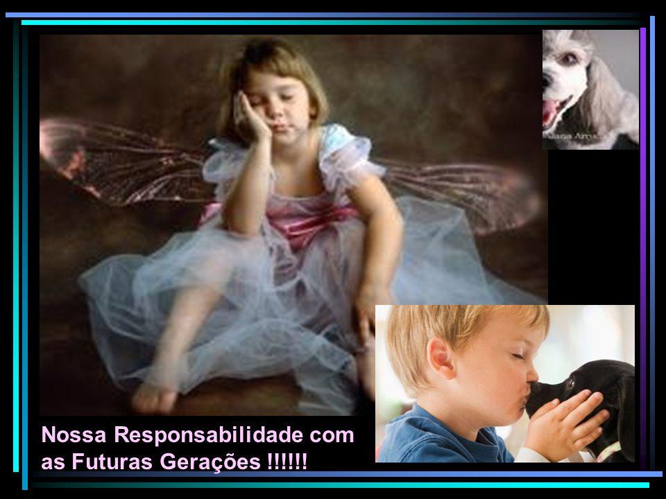 Nossa Responsabilidade com as Futuras Gerações !!!!!!