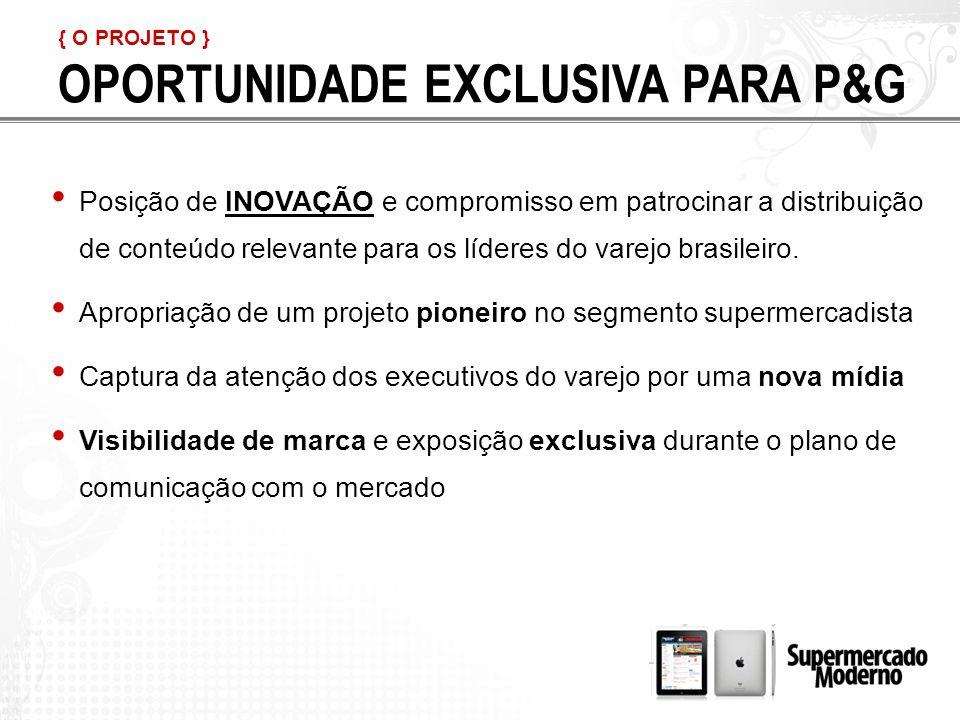 { O PROJETO } OPORTUNIDADE EXCLUSIVA PARA P&G Posição de INOVAÇÃO e compromisso em patrocinar a distribuição de conteúdo relevante para os líderes do varejo brasileiro.
