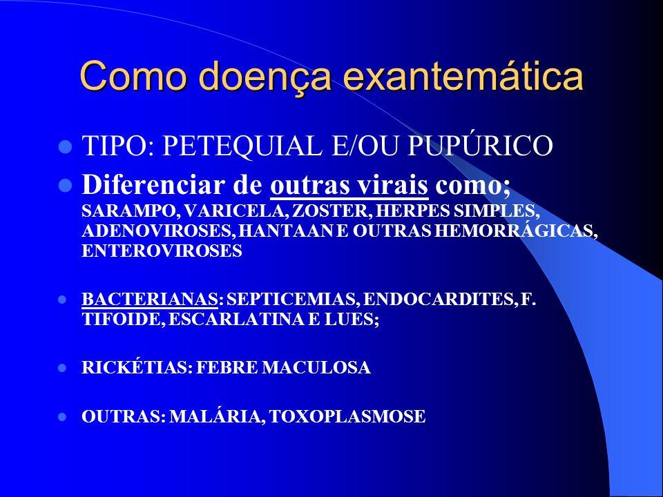 Como doença exantemática TIPO: PETEQUIAL E/OU PUPÚRICO Diferenciar de outras virais como; SARAMPO, VARICELA, ZOSTER, HERPES SIMPLES, ADENOVIROSES, HAN