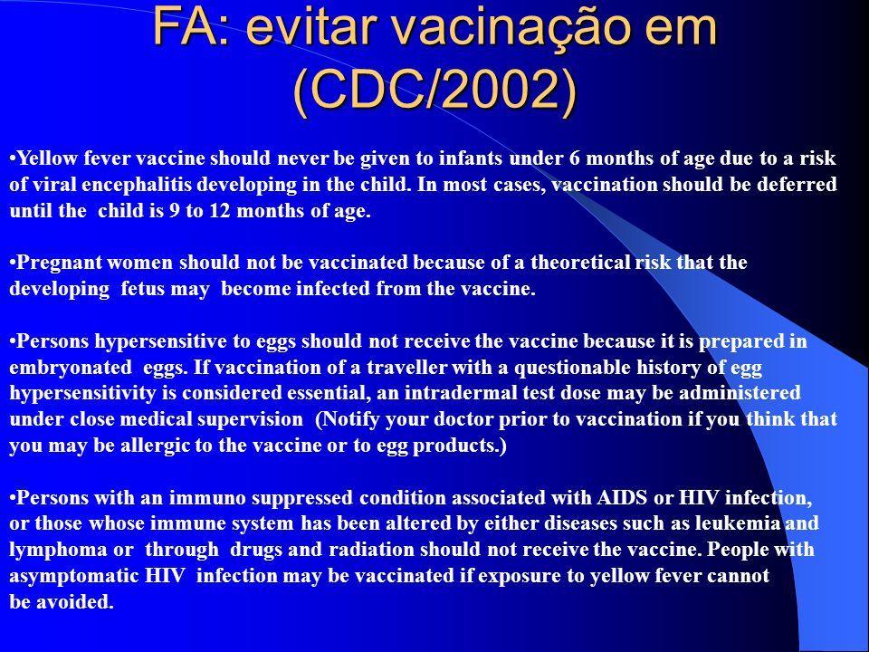 FA: evitar vacinação em (CDC/2002) Yellow fever vaccine should never be given to infants under 6 months of age due to a risk of viral encephalitis dev