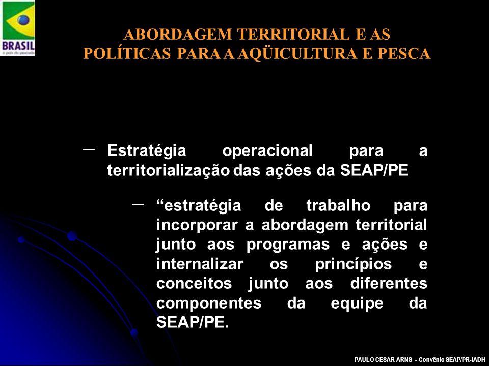 PAULO CESAR ARNS - Convênio SEAP/PR-IADH ABORDAGEM TERRITORIAL E AS POLÍTICAS PARA A AQÜICULTURA E PESCA Estratégia operacional para a territorializaç
