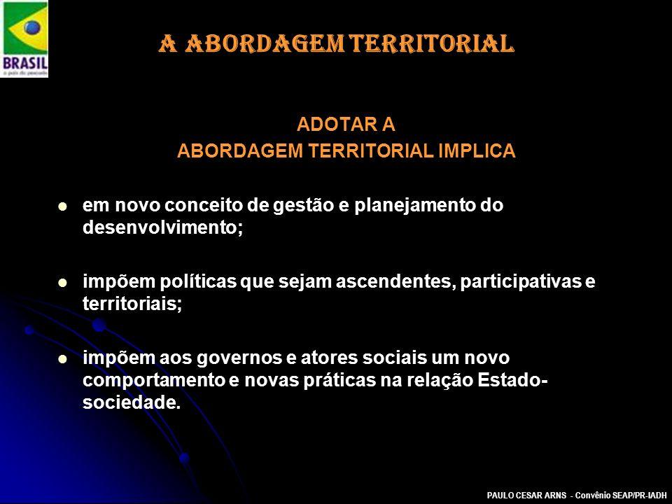 PAULO CESAR ARNS - Convênio SEAP/PR-IADH A ABORDAGEM TERRITORIAL ADOTAR A ABORDAGEM TERRITORIAL IMPLICA em novo conceito de gestão e planejamento do d