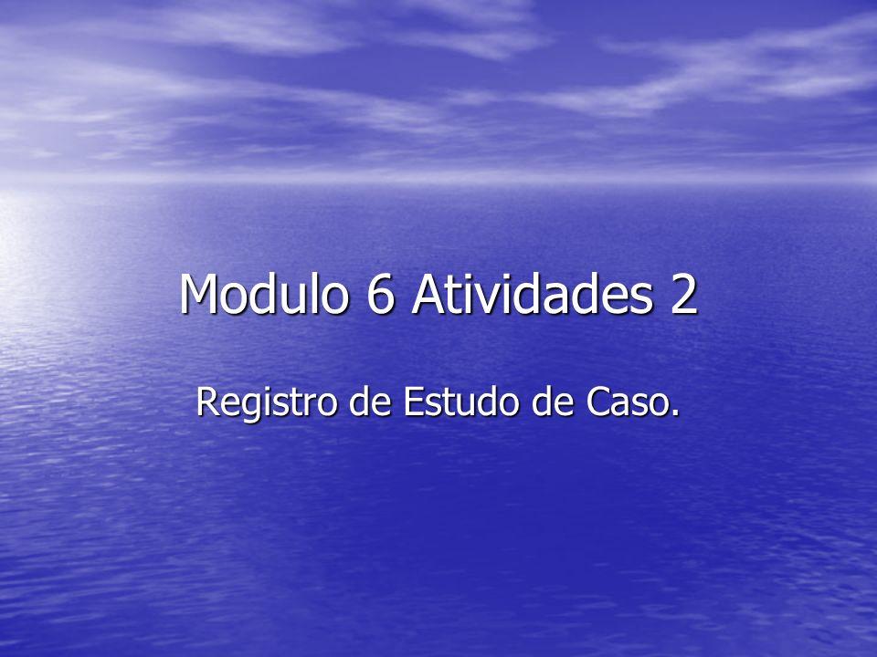Modulo 6 Atividades 2 Registro de Estudo de Caso.