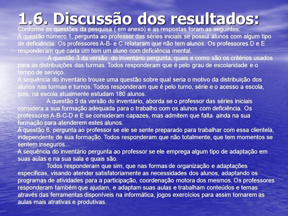 1.6. Discussão dos resultados: Conforme as questões da pesquisa ( em anexo) e as respostas foram as seguintes: A questão número 1, pergunta ao profess