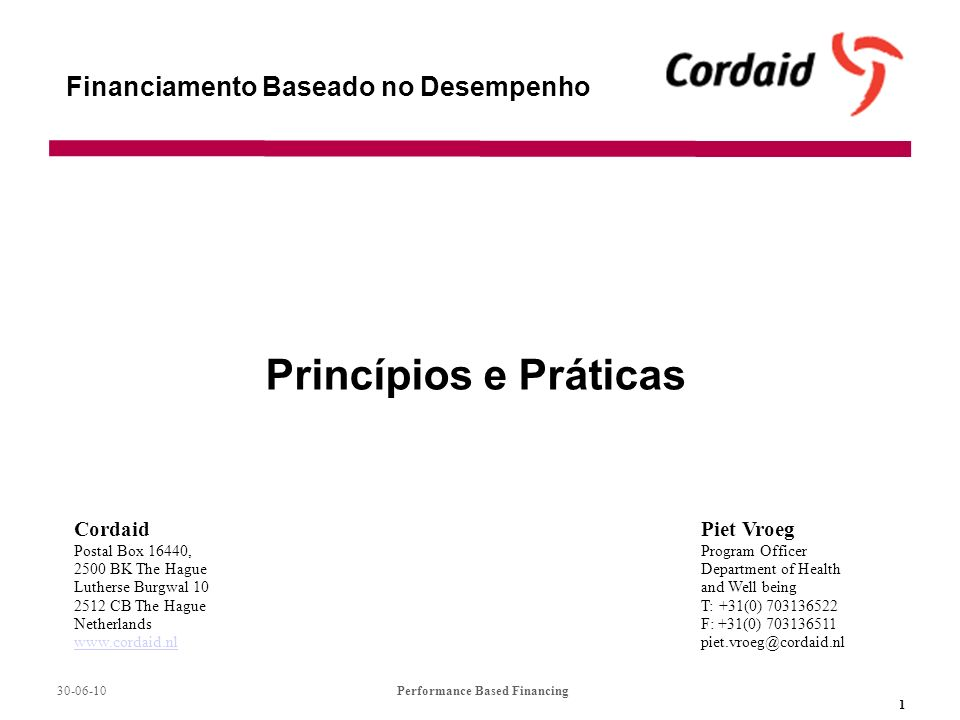 30-06-10Performance Based Financing 1 Financiamento Baseado no Desempenho Princípios e Práticas Piet Vroeg Program Officer Department of Health and Well being T: +31(0) 703136522 F: +31(0) 703136511 piet.vroeg@cordaid.nl Cordaid Postal Box 16440, 2500 BK The Hague Lutherse Burgwal 10 2512 CB The Hague Netherlands www.cordaid.nl