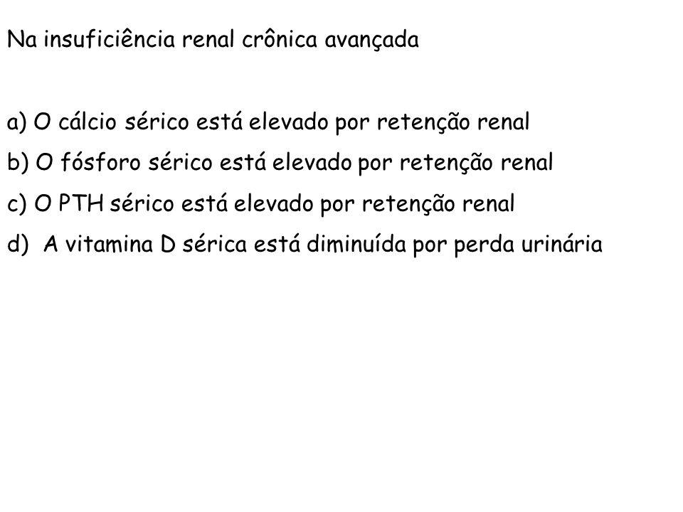 Na insuficiência renal crônica avançada a) O cálcio sérico está elevado por retenção renal b) O fósforo sérico está elevado por retenção renal c) O PT