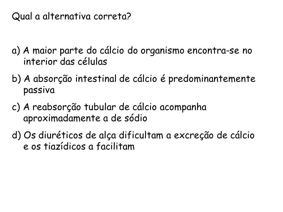 Qual a alternativa correta? a) A maior parte do cálcio do organismo encontra-se no interior das células b) A absorção intestinal de cálcio é predomina