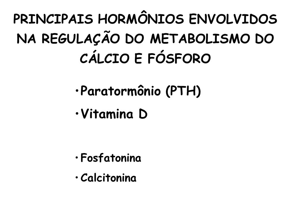 Paratormônio (PTH) Vitamina D Fosfatonina Calcitonina PRINCIPAIS HORMÔNIOS ENVOLVIDOS NA REGULAÇÃO DO METABOLISMO DO CÁLCIO E FÓSFORO