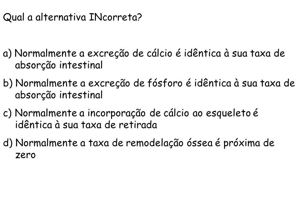 Qual a alternativa INcorreta? a) Normalmente a excreção de cálcio é idêntica à sua taxa de absorção intestinal b) Normalmente a excreção de fósforo é