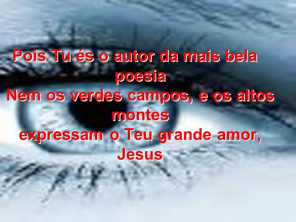 Pois Tu és o autor da mais bela poesia Nem os verdes campos, e os altos montes expressam o Teu grande amor, Jesus