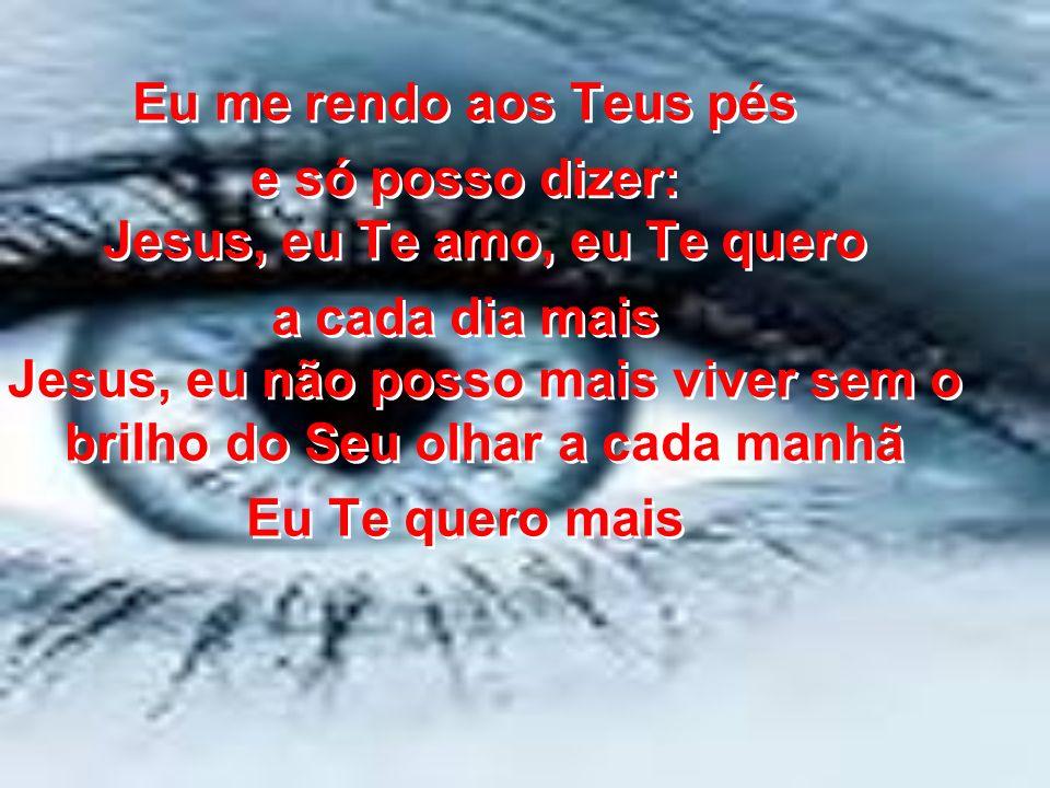 Eu me rendo aos Teus pés e só posso dizer: Jesus, eu Te amo, eu Te quero a cada dia mais Jesus, eu não posso mais viver sem o brilho do Seu olhar a ca