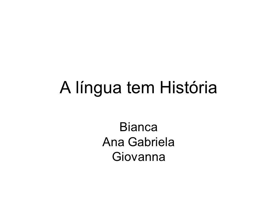 A língua tem História Bianca Ana Gabriela Giovanna