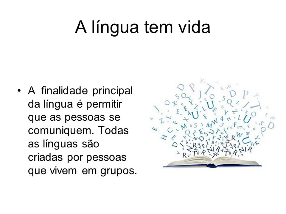 A língua tem vida A finalidade principal da língua é permitir que as pessoas se comuniquem. Todas as línguas são criadas por pessoas que vivem em grup