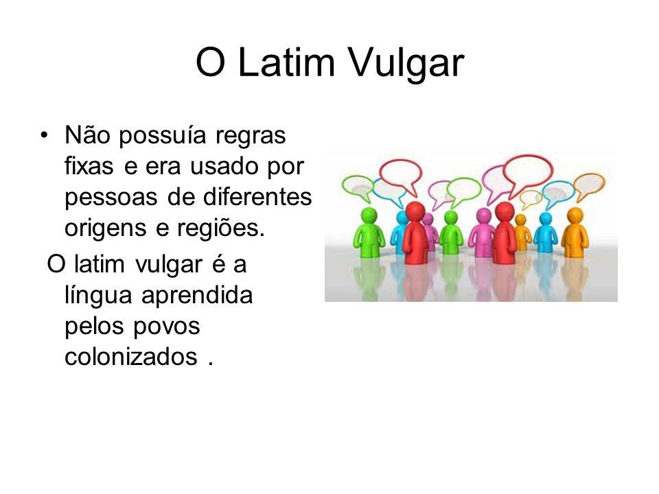 O Latim Vulgar Não possuía regras fixas e era usado por pessoas de diferentes origens e regiões. O latim vulgar é a língua aprendida pelos povos colon