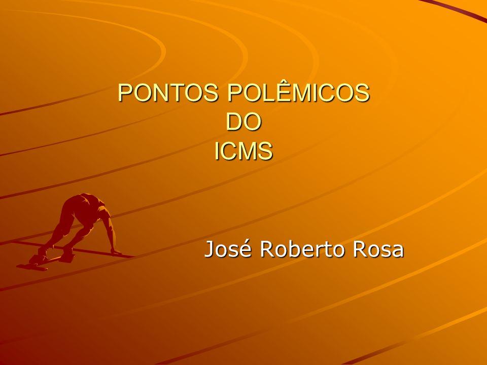 PONTOS POLÊMICOS DO ICMS José Roberto Rosa José Roberto Rosa
