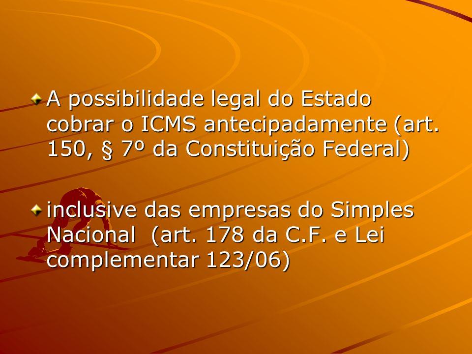 A possibilidade legal do Estado cobrar o ICMS antecipadamente (art. 150, § 7º da Constituição Federal) inclusive das empresas do Simples Nacional (art