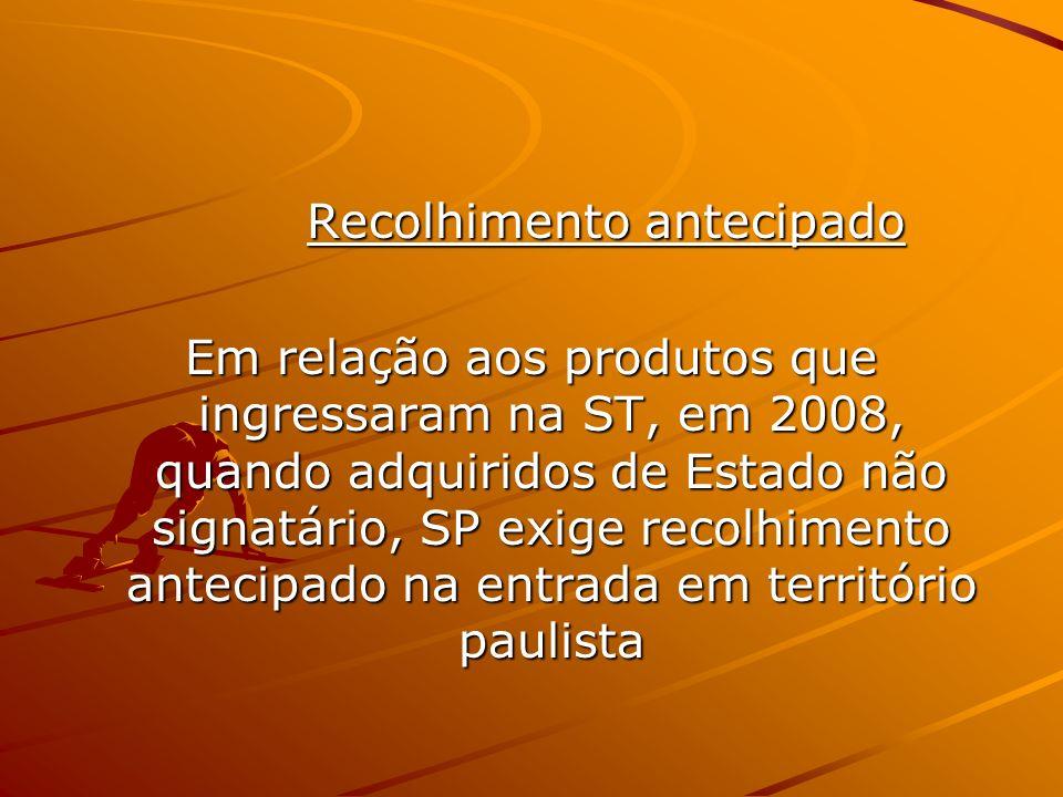 Recolhimento antecipado Recolhimento antecipado Em relação aos produtos que ingressaram na ST, em 2008, quando adquiridos de Estado não signatário, SP