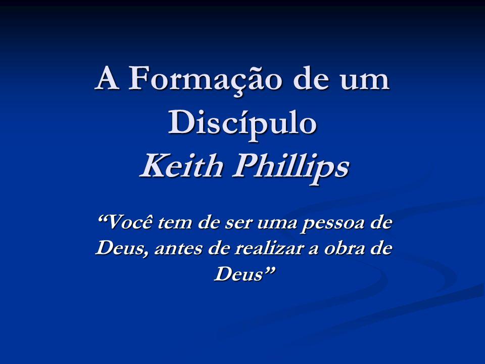 A Formação de um Discípulo Keith Phillips Você tem de ser uma pessoa de Deus, antes de realizar a obra de Deus