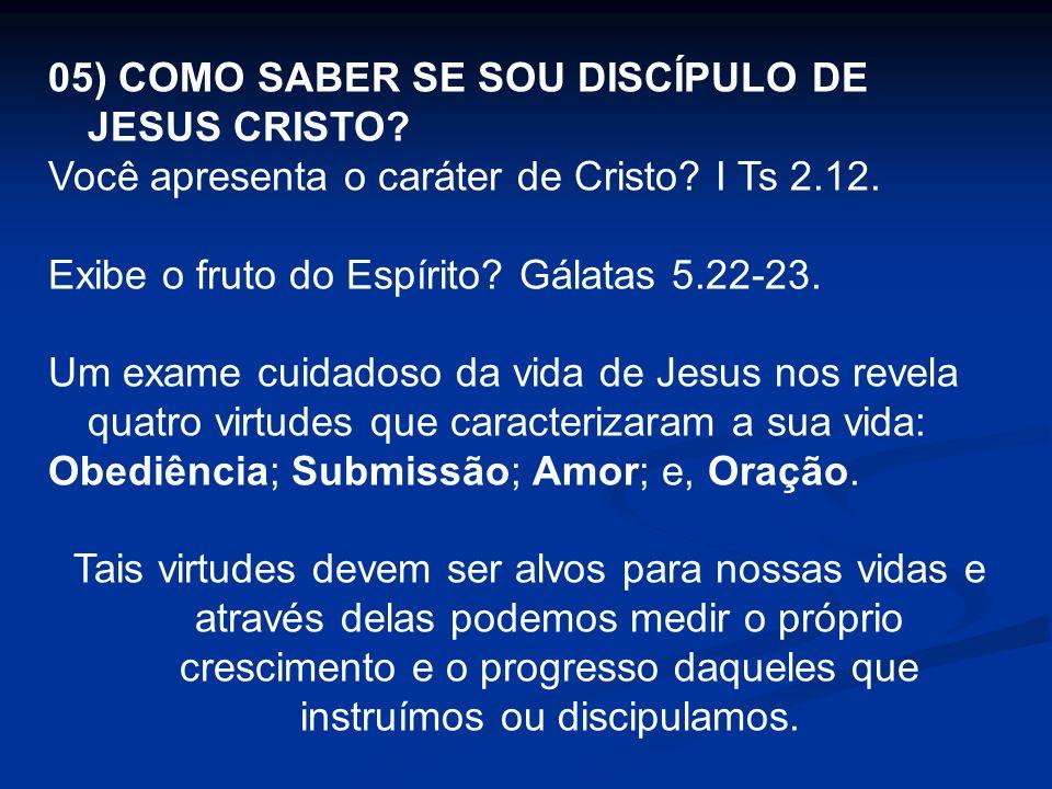 05) COMO SABER SE SOU DISCÍPULO DE JESUS CRISTO? Você apresenta o caráter de Cristo? I Ts 2.12. Exibe o fruto do Espírito? Gálatas 5.22-23. Um exame c