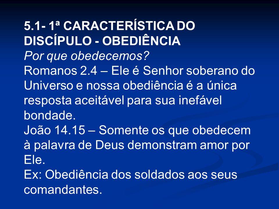 5.1- 1ª CARACTERÍSTICA DO DISCÍPULO - OBEDIÊNCIA Por que obedecemos? Romanos 2.4 – Ele é Senhor soberano do Universo e nossa obediência é a única resp