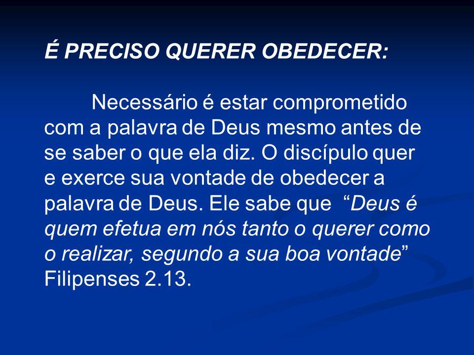 É PRECISO QUERER OBEDECER: Necessário é estar comprometido com a palavra de Deus mesmo antes de se saber o que ela diz. O discípulo quer e exerce sua
