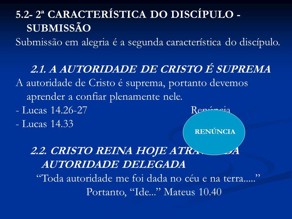 5.2- 2ª CARACTERÍSTICA DO DISCÍPULO - SUBMISSÃO Submissão em alegria é a segunda característica do discípulo. 2.1. A AUTORIDADE DE CRISTO É SUPREMA A