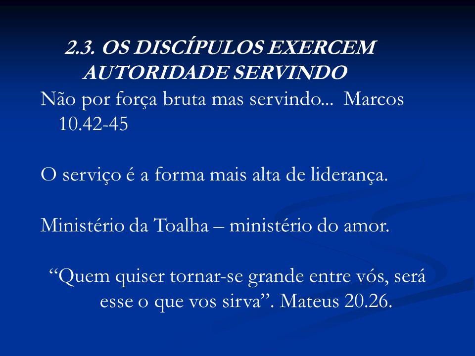 2.3. OS DISCÍPULOS EXERCEM AUTORIDADE SERVINDO Não por força bruta mas servindo... Marcos 10.42-45 O serviço é a forma mais alta de liderança. Ministé