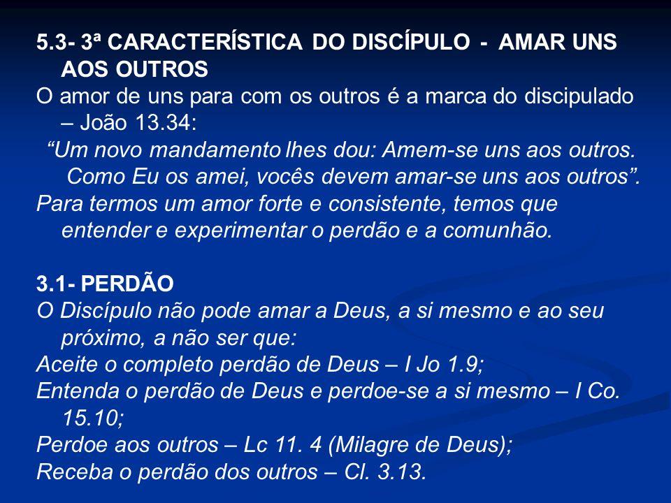 5.3- 3ª CARACTERÍSTICA DO DISCÍPULO - AMAR UNS AOS OUTROS O amor de uns para com os outros é a marca do discipulado – João 13.34: Um novo mandamento l