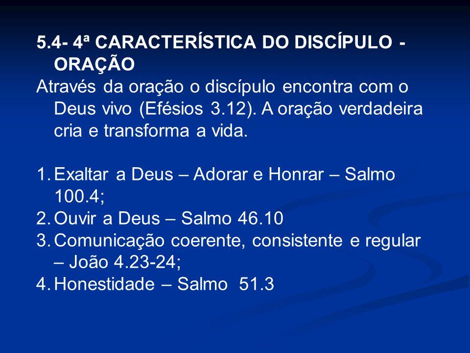 5.4- 4ª CARACTERÍSTICA DO DISCÍPULO - ORAÇÃO Através da oração o discípulo encontra com o Deus vivo (Efésios 3.12). A oração verdadeira cria e transfo