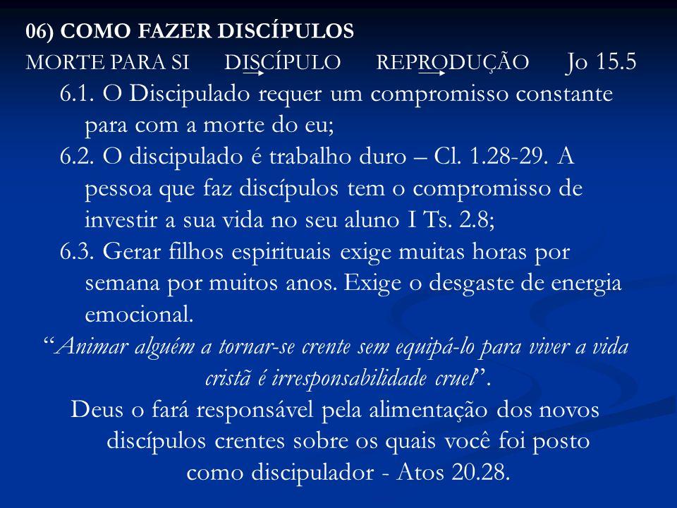 06) COMO FAZER DISCÍPULOS MORTE PARA SI DISCÍPULO REPRODUÇÃO Jo 15.5 6.1. O Discipulado requer um compromisso constante para com a morte do eu; 6.2. O