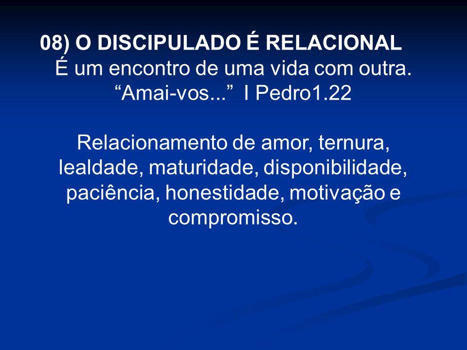 08) O DISCIPULADO É RELACIONAL É um encontro de uma vida com outra. Amai-vos... I Pedro1.22 Relacionamento de amor, ternura, lealdade, maturidade, dis