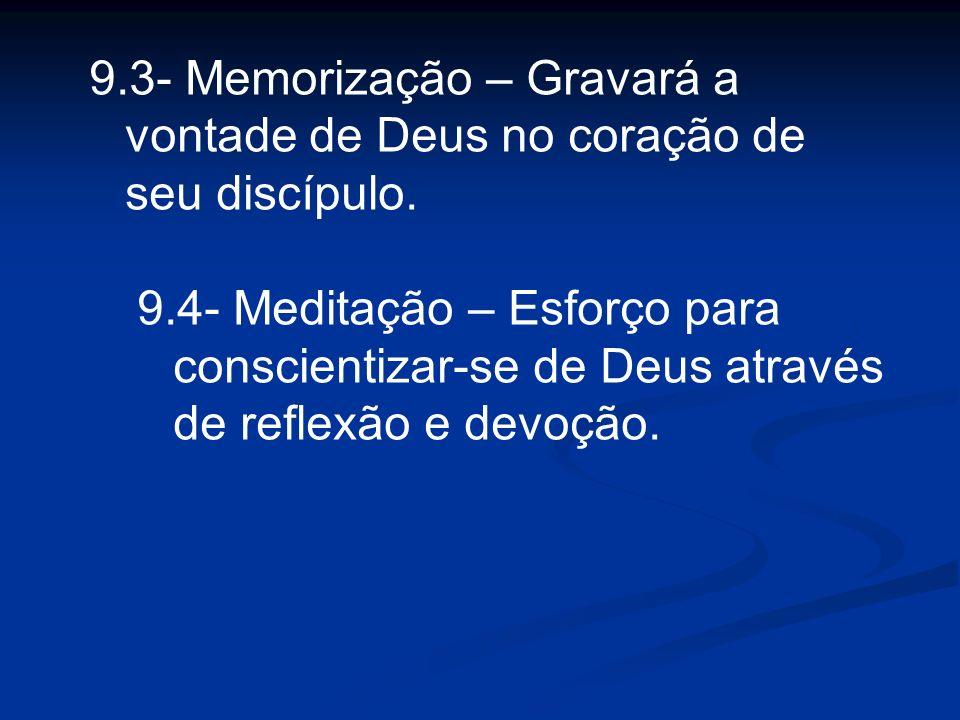 9.3- Memorização – Gravará a vontade de Deus no coração de seu discípulo. 9.4- Meditação – Esforço para conscientizar-se de Deus através de reflexão e